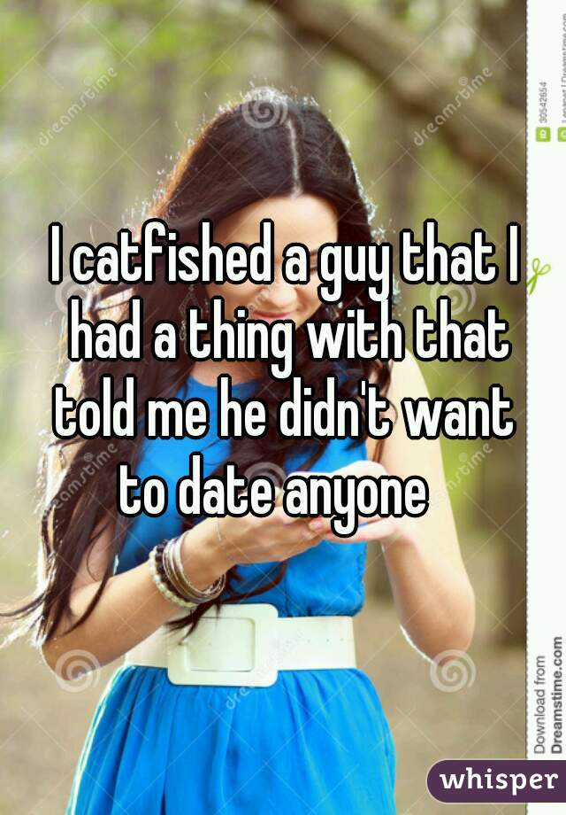 I catfished a guy that I  had a thing with that  told me he didn't want  to date anyone