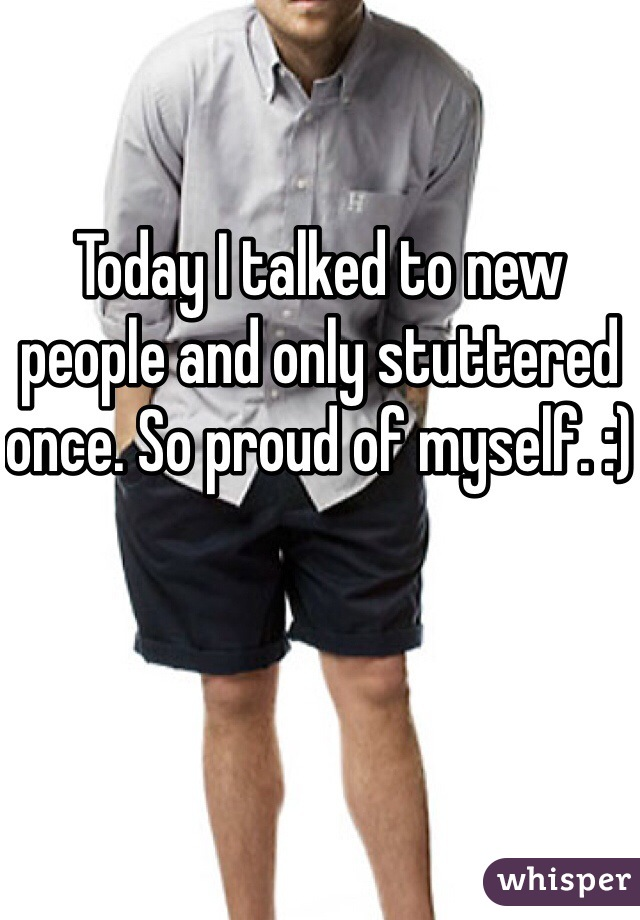 Today I talked to new people and only stuttered once. So proud of myself. :)
