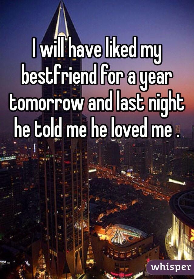 I will have liked my bestfriend for a year tomorrow and last night he told me he loved me .