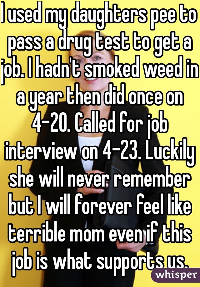 I used my daughters pee to pass a drug test to get a job. I hadn't smoked weed in a year then did once on 4-20. Called for job interview on 4-23. Luckily she will never remember but I will forever feel like terrible mom even if this job is what supports us.