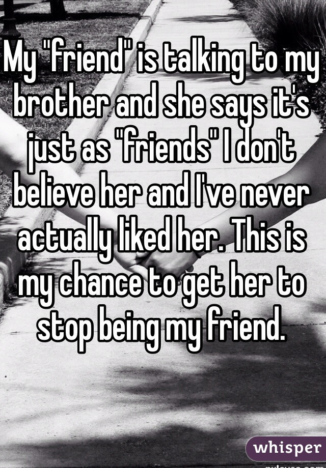 """My """"friend"""" is talking to my brother and she says it's just as """"friends"""" I don't believe her and I've never actually liked her. This is my chance to get her to stop being my friend."""