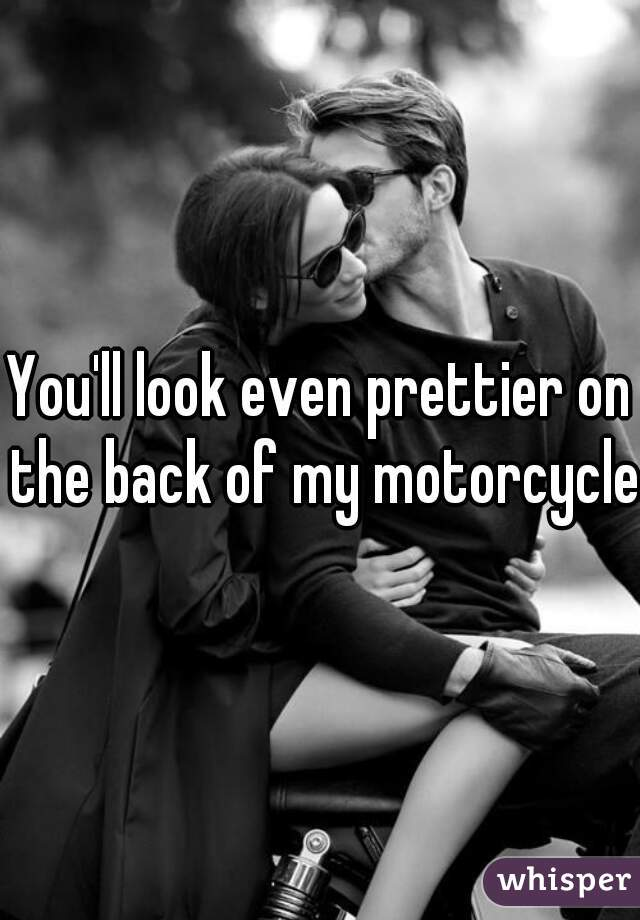 You'll look even prettier on the back of my motorcycle