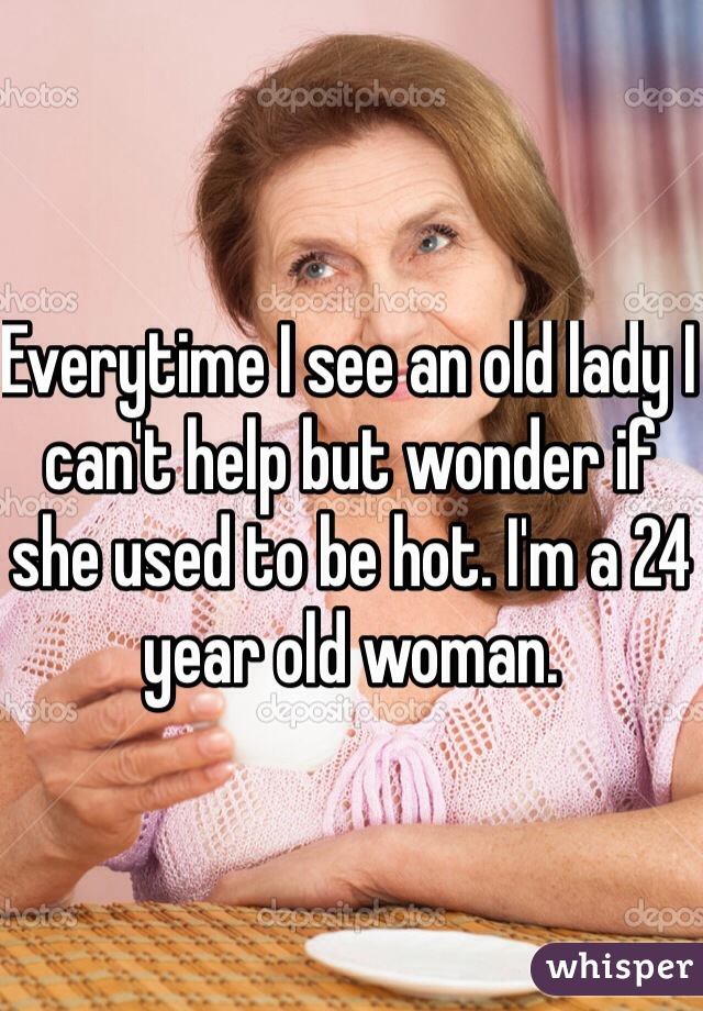Everytime I see an old lady I can't help but wonder if she used to be hot. I'm a 24 year old woman.
