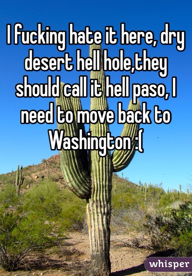 I fucking hate it here, dry desert hell hole,they should call it hell paso, I need to move back to Washington :(