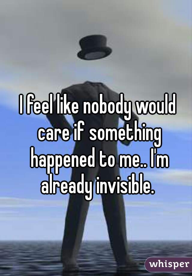 I feel like nobody would care if something happened to me.. I'm already invisible.