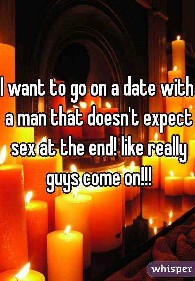 I want to go on a date with a man that doesn't expect sex at the end! like really guys come on!!!
