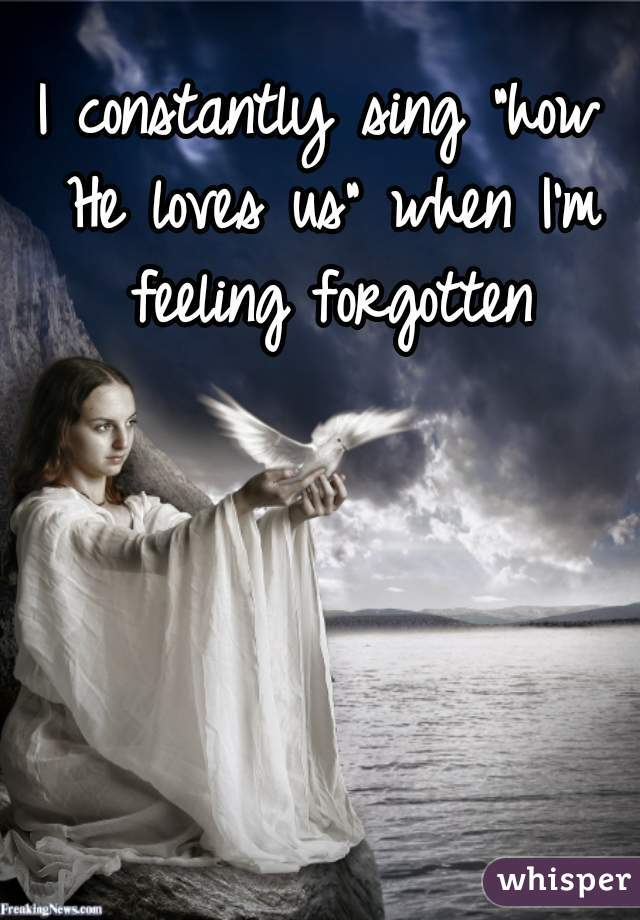 """I constantly sing """"how He loves us"""" when I'm feeling forgotten"""