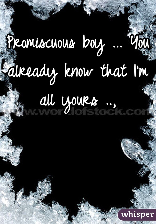 Promiscuous boy ... You already know that I'm all yours ..,