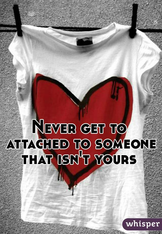 Never get to attached to someone that isn't yours