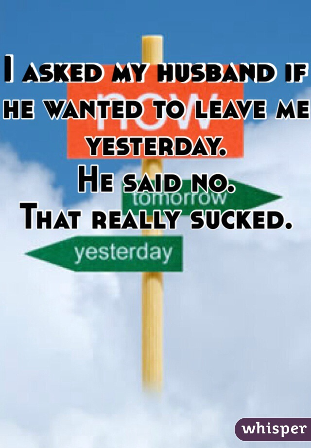 I asked my husband if he wanted to leave me yesterday.  He said no. That really sucked.