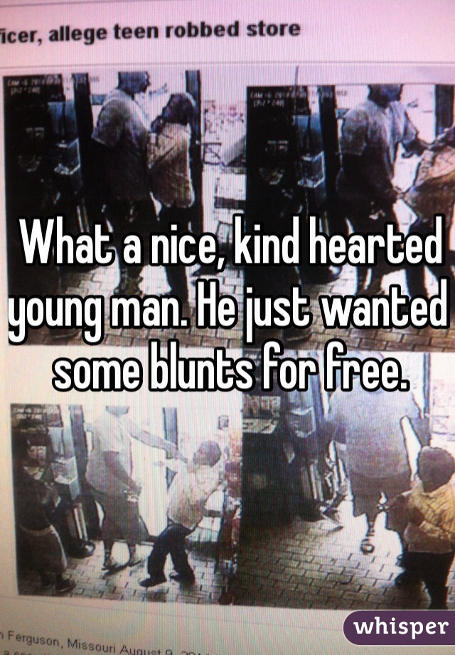 What a nice, kind hearted young man. He just wanted some blunts for free.