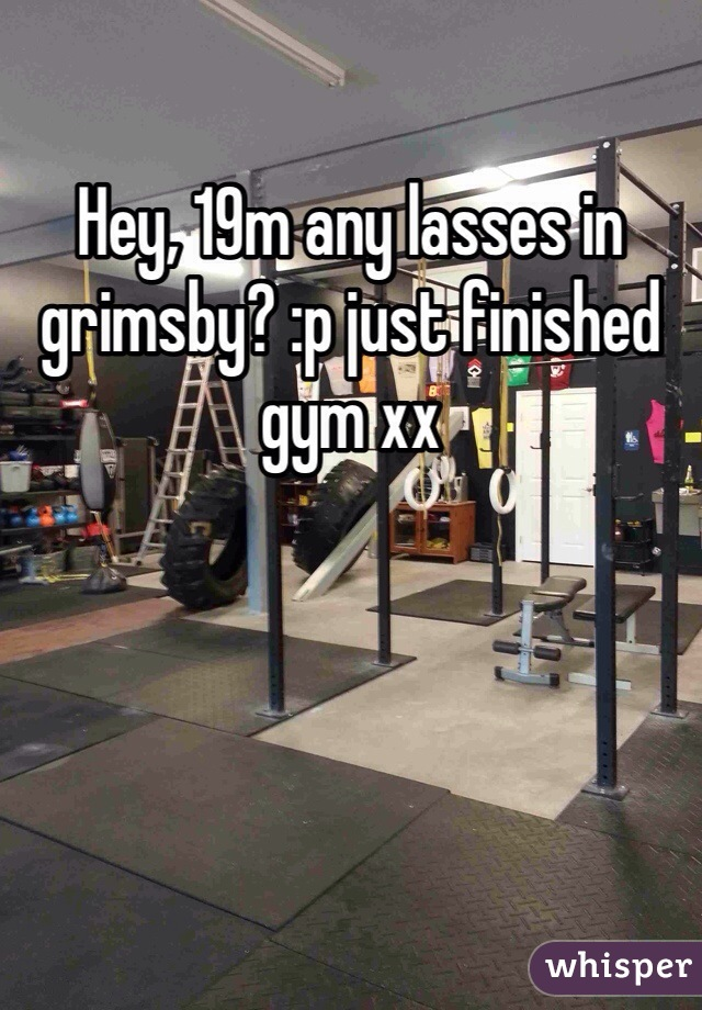 Hey, 19m any lasses in grimsby? :p just finished gym xx