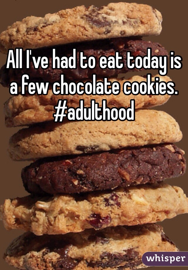 All I've had to eat today is a few chocolate cookies.  #adulthood