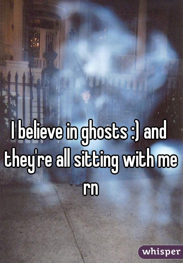 I believe in ghosts :) and they're all sitting with me rn