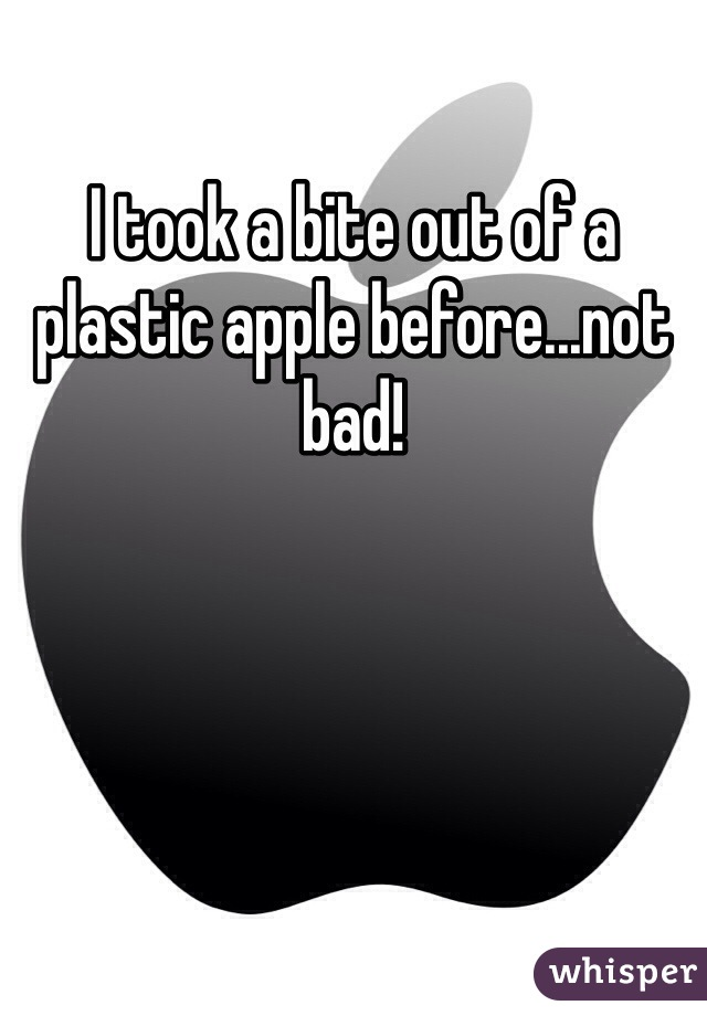 I took a bite out of a plastic apple before...not bad!