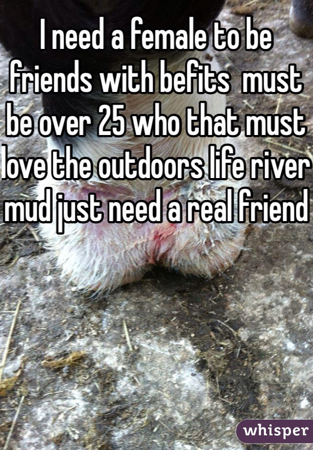 I need a female to be friends with befits  must be over 25 who that must love the outdoors life river mud just need a real friend