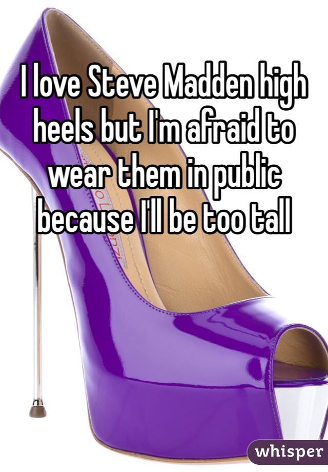 I love Steve Madden high heels but I'm afraid to wear them in public because I'll be too tall
