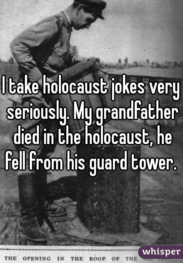 I take holocaust jokes very seriously. My grandfather died in the holocaust, he fell from his guard tower.
