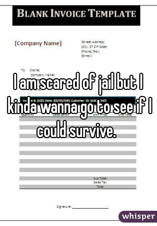 I am scared of jail but I kinda wanna go to see if I could survive.