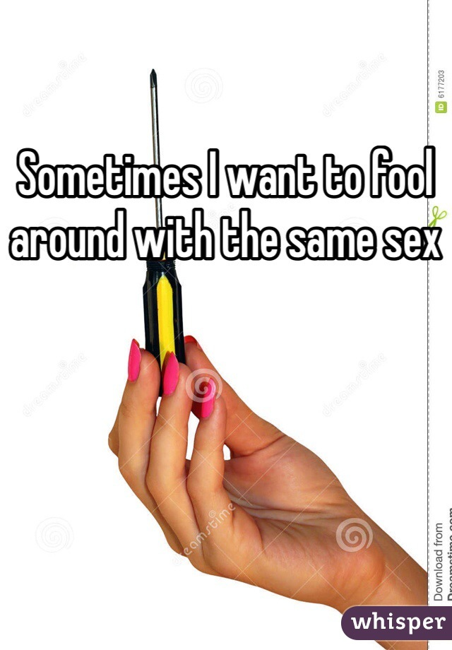 Sometimes I want to fool around with the same sex