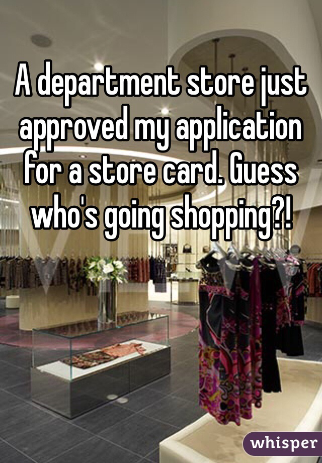 A department store just approved my application for a store card. Guess who's going shopping?!