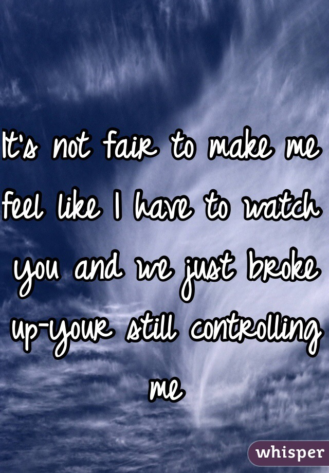 It's not fair to make me feel like I have to watch you and we just broke up-your still controlling me