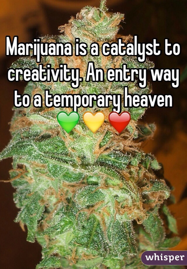 Marijuana is a catalyst to creativity. An entry way to a temporary heaven 💚💛❤️