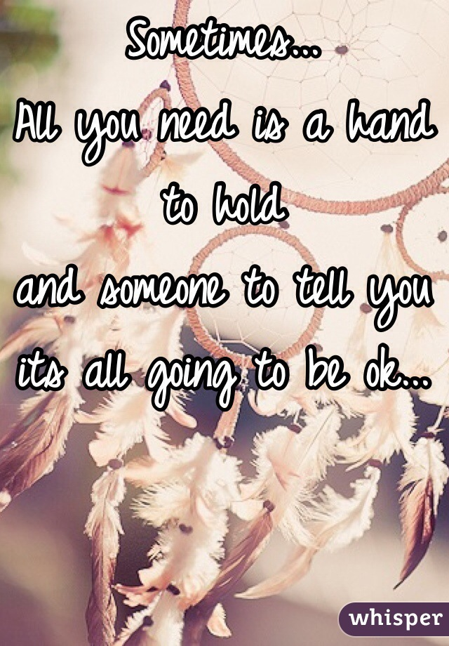 Sometimes... All you need is a hand to hold and someone to tell you its all going to be ok...