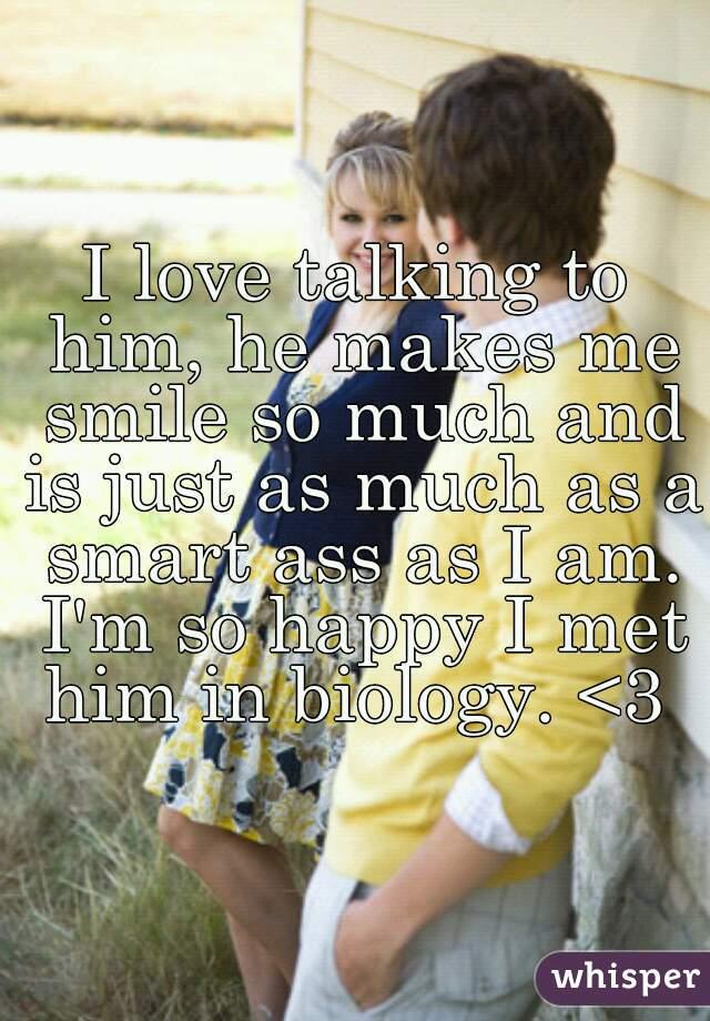 I love talking to him, he makes me smile so much and is just as much as a smart ass as I am. I'm so happy I met him in biology. <3