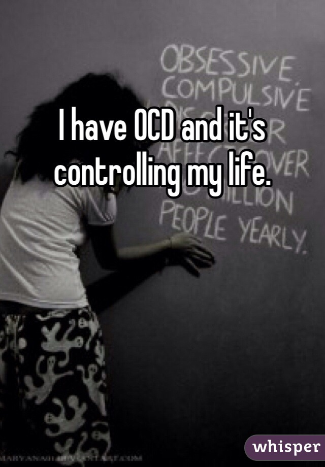 I have OCD and it's controlling my life.