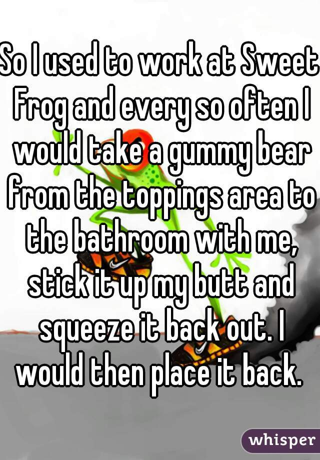 So I used to work at Sweet Frog and every so often I would take a gummy bear from the toppings area to the bathroom with me, stick it up my butt and squeeze it back out. I would then place it back.