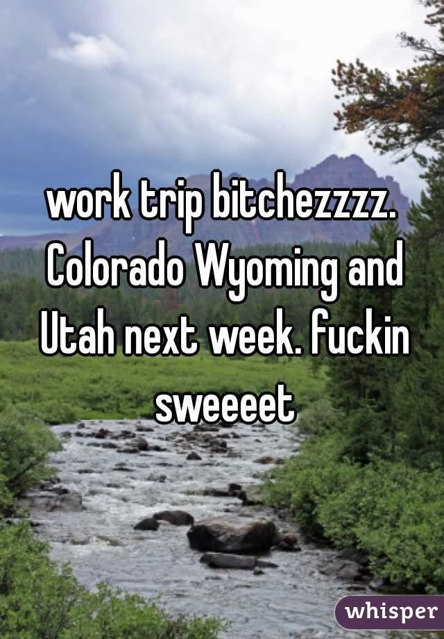 work trip bitchezzzz. Colorado Wyoming and Utah next week. fuckin sweeeet