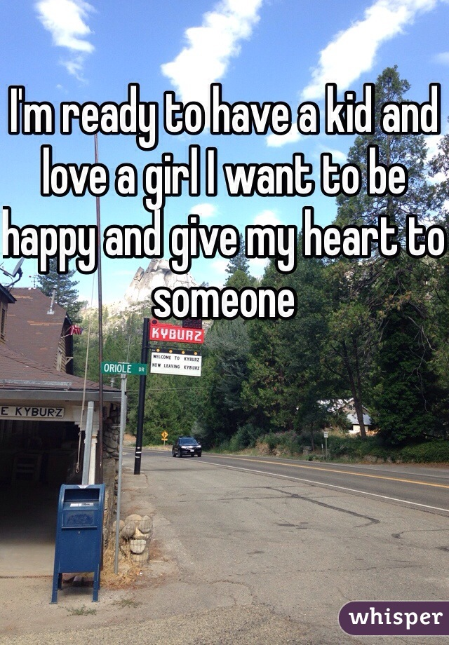 I'm ready to have a kid and love a girl I want to be happy and give my heart to someone