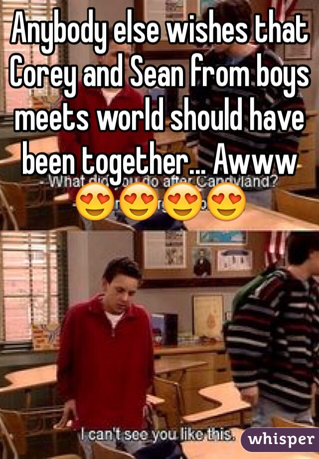 Anybody else wishes that Corey and Sean from boys meets world should have been together... Awww 😍😍😍😍