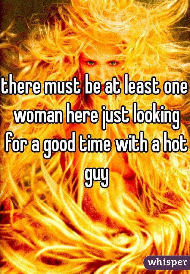 there must be at least one woman here just looking for a good time with a hot guy