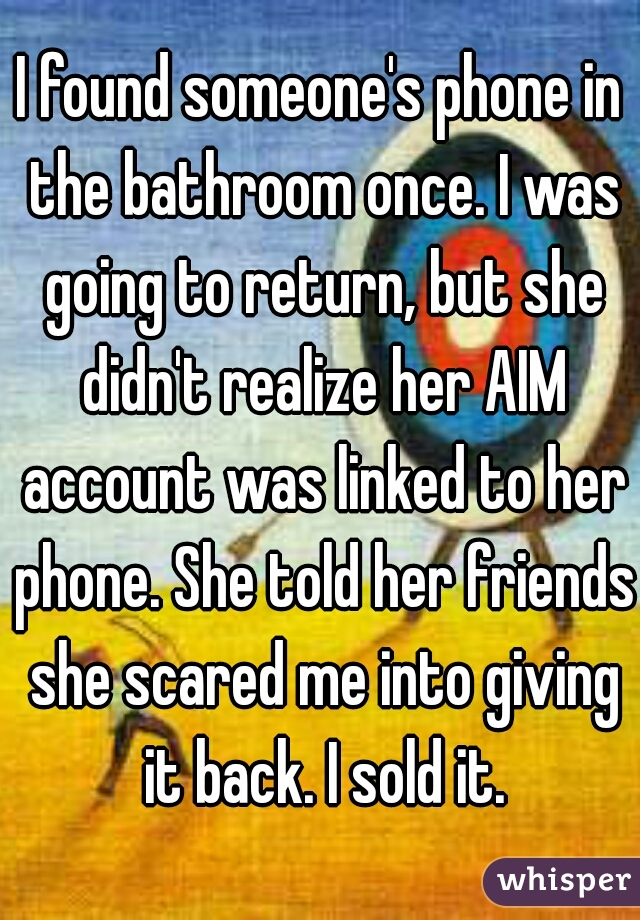 I found someone's phone in the bathroom once. I was going to return, but she didn't realize her AIM account was linked to her phone. She told her friends she scared me into giving it back. I sold it.