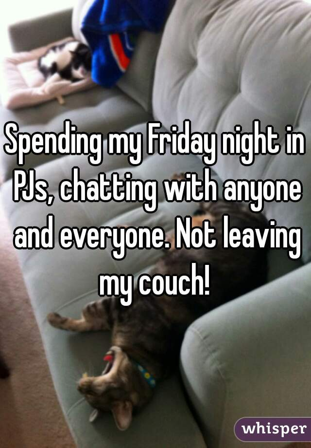 Spending my Friday night in PJs, chatting with anyone and everyone. Not leaving my couch!