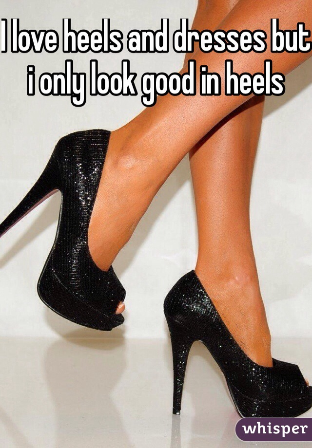 I love heels and dresses but i only look good in heels