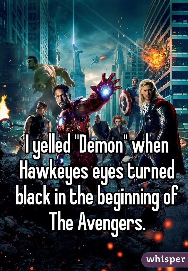 """I yelled """"Demon"""" when Hawkeyes eyes turned black in the beginning of The Avengers."""