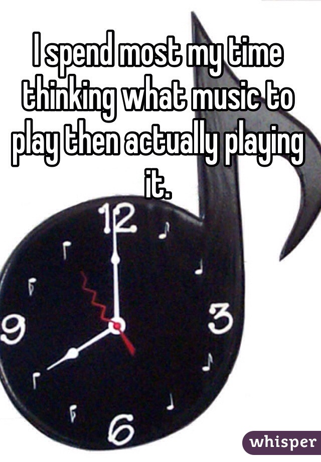I spend most my time thinking what music to play then actually playing it.