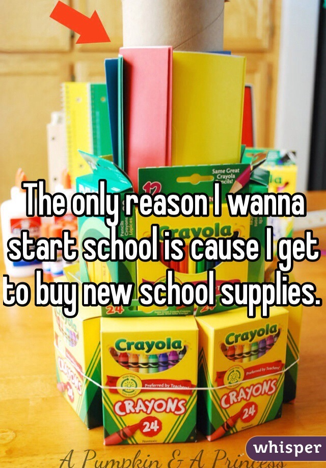 The only reason I wanna start school is cause I get to buy new school supplies.