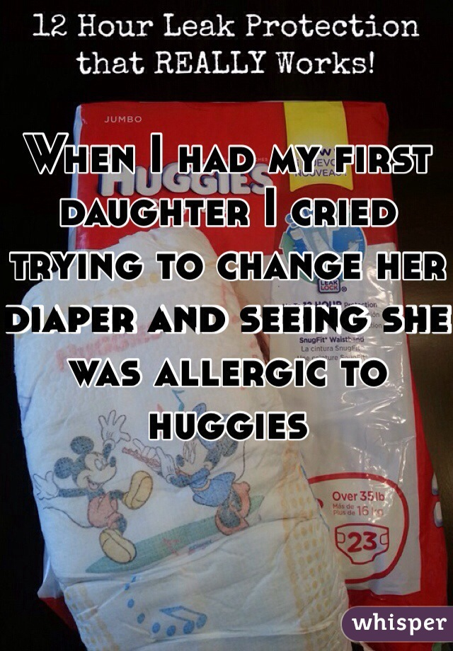 When I had my first daughter I cried trying to change her diaper and seeing she was allergic to huggies