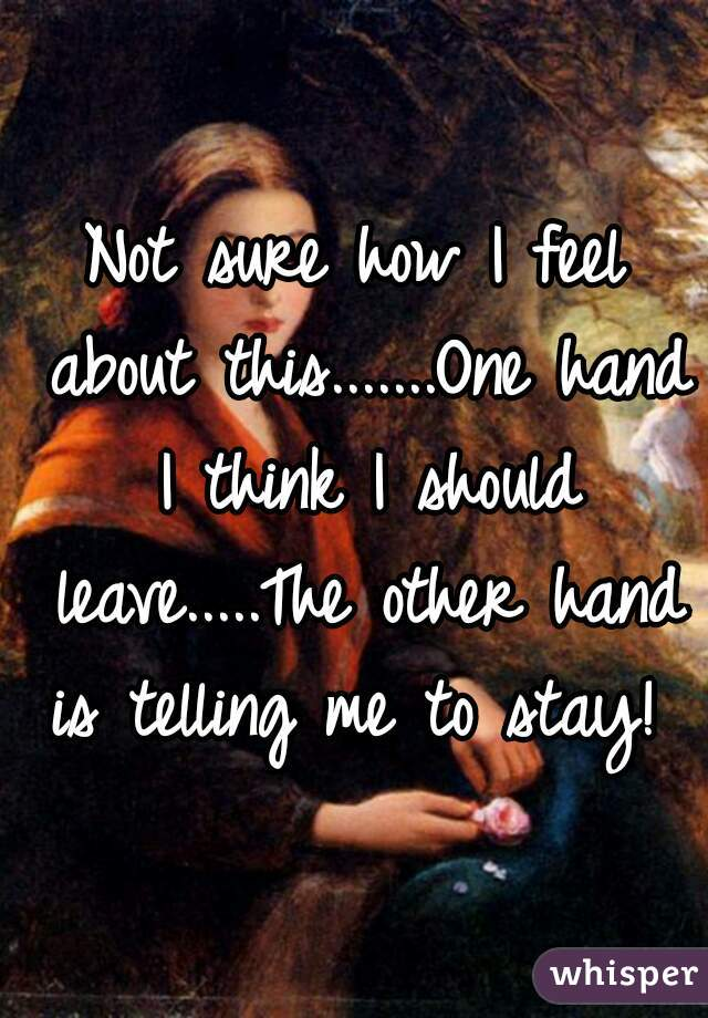 Not sure how I feel about this.......One hand I think I should leave.....The other hand is telling me to stay!