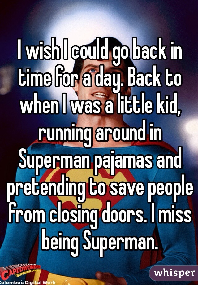 I wish I could go back in time for a day. Back to when I was a little kid, running around in Superman pajamas and pretending to save people from closing doors. I miss being Superman.