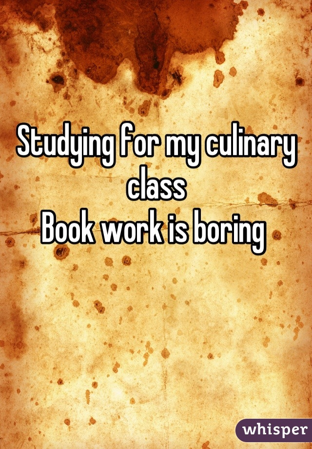 Studying for my culinary class  Book work is boring