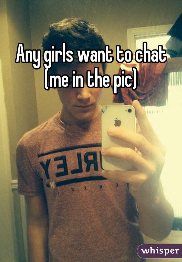 Any girls want to chat (me in the pic)