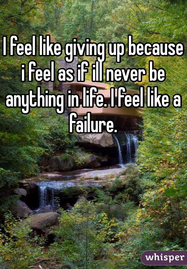 I feel like giving up because i feel as if ill never be anything in life. I feel like a failure.