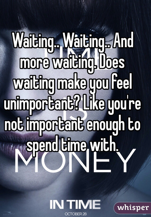 Waiting.. Waiting.. And more waiting. Does waiting make you feel unimportant? Like you're not important enough to spend time with.