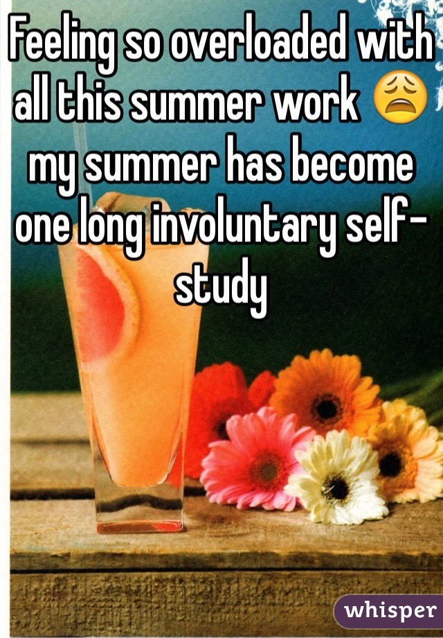 Feeling so overloaded with all this summer work 😩 my summer has become one long involuntary self- study