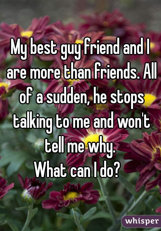 My best guy friend and I are more than friends. All of a sudden, he stops talking to me and won't tell me why.  What can I do?